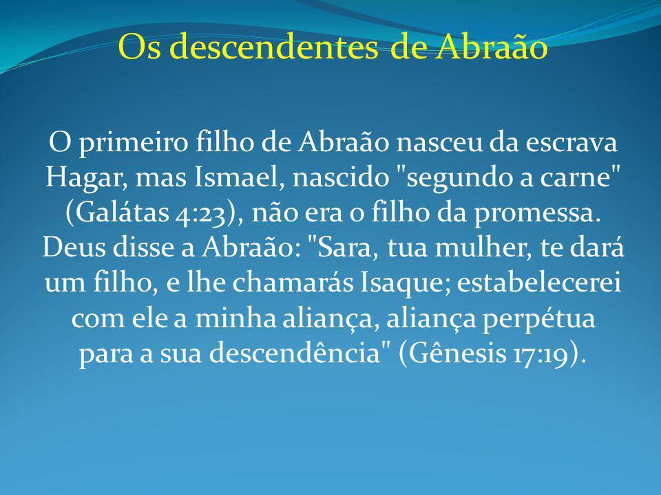 Os descendentes de Abraão O primeiro filho de Abraão nasceu da escrava Hagar, mas Ismael, nascido