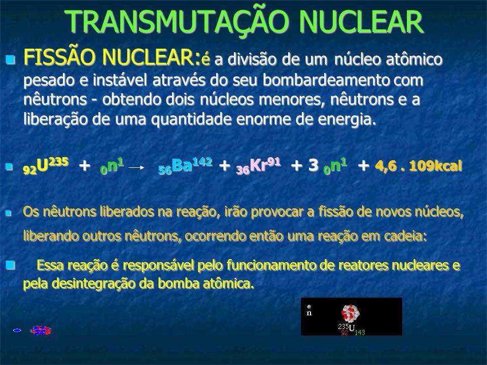 TRANSMUTAÇÃO NUCLEAR FISSÃO NUCLEAR:é a divisão de um núcleo atômico pesado e instável através do seu bombardeamento com nêutrons - obtendo dois núcle