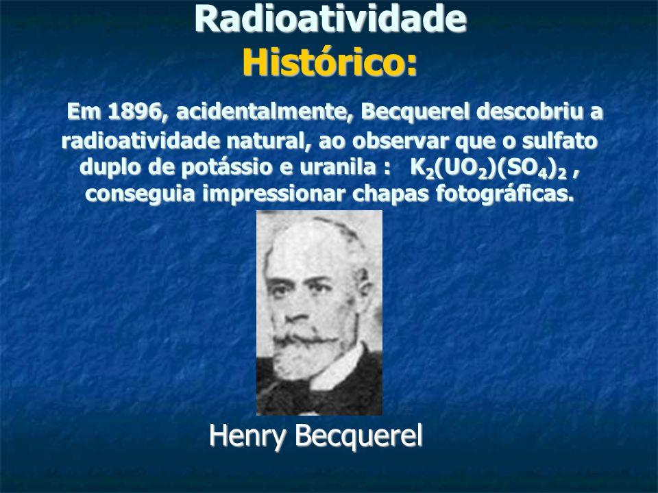 Radioatividade Histórico: Em 1896, acidentalmente, Becquerel descobriu a radioatividade natural, ao observar que o sulfato duplo de potássio e uranila