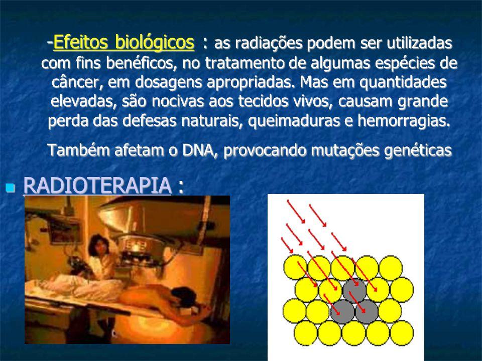 -Efeitos biológicos : as radiações podem ser utilizadas com fins benéficos, no tratamento de algumas espécies de câncer, em dosagens apropriadas. Mas