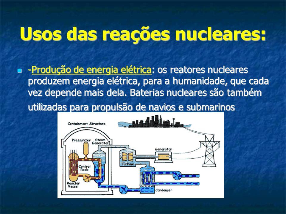 Usos das reações nucleares: -Produção de energia elétrica: os reatores nucleares produzem energia elétrica, para a humanidade, que cada vez depende ma