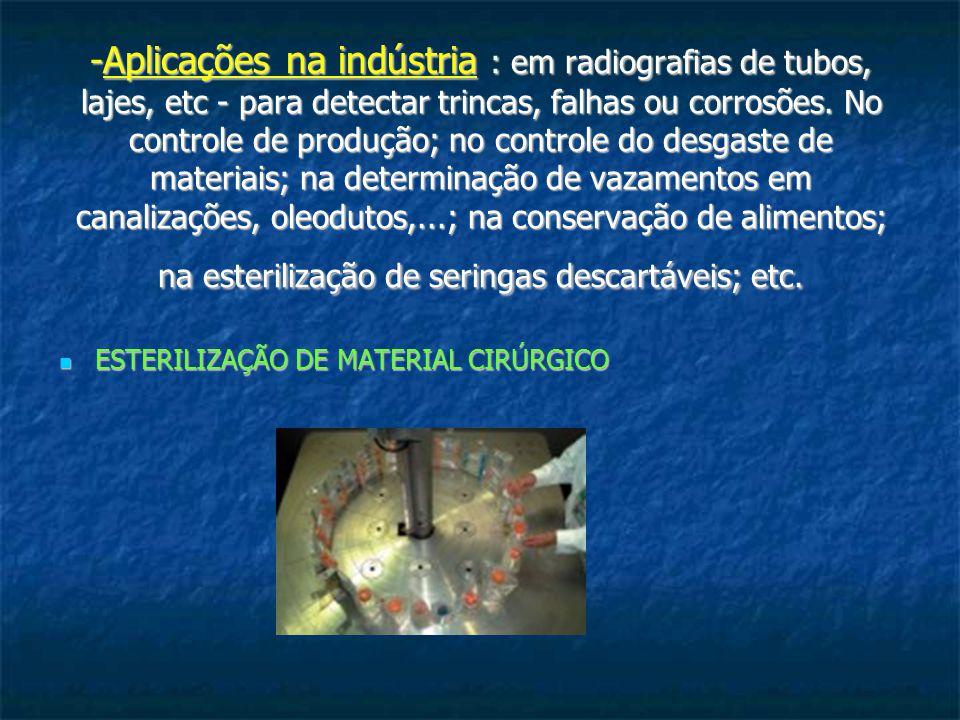 -Aplicações na indústria : em radiografias de tubos, lajes, etc - para detectar trincas, falhas ou corrosões. No controle de produção; no controle do