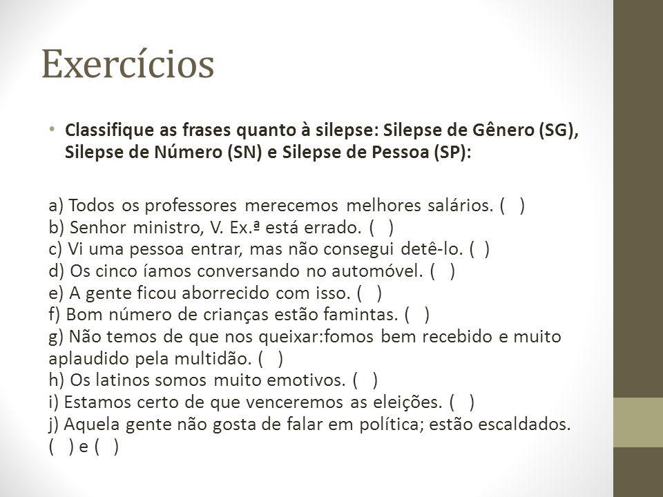 Exercícios Classifique as frases quanto à silepse: Silepse de Gênero (SG), Silepse de Número (SN) e Silepse de Pessoa (SP): a) Todos os professores merecemos melhores salários.