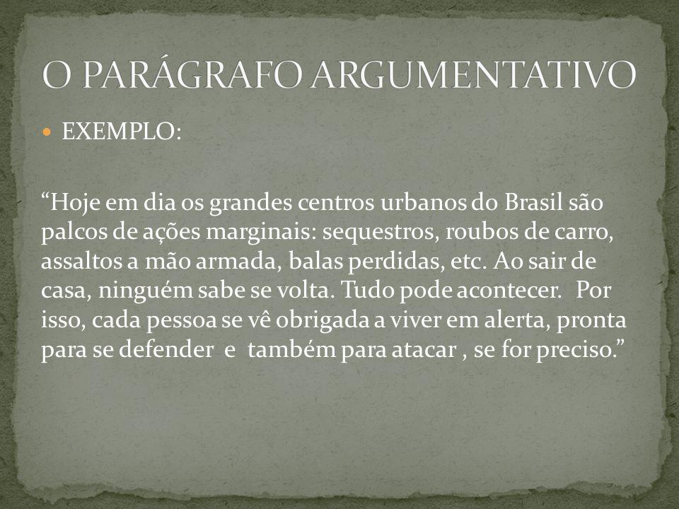 EXEMPLO: Hoje em dia os grandes centros urbanos do Brasil são palcos de ações marginais: sequestros, roubos de carro, assaltos a mão armada, balas per