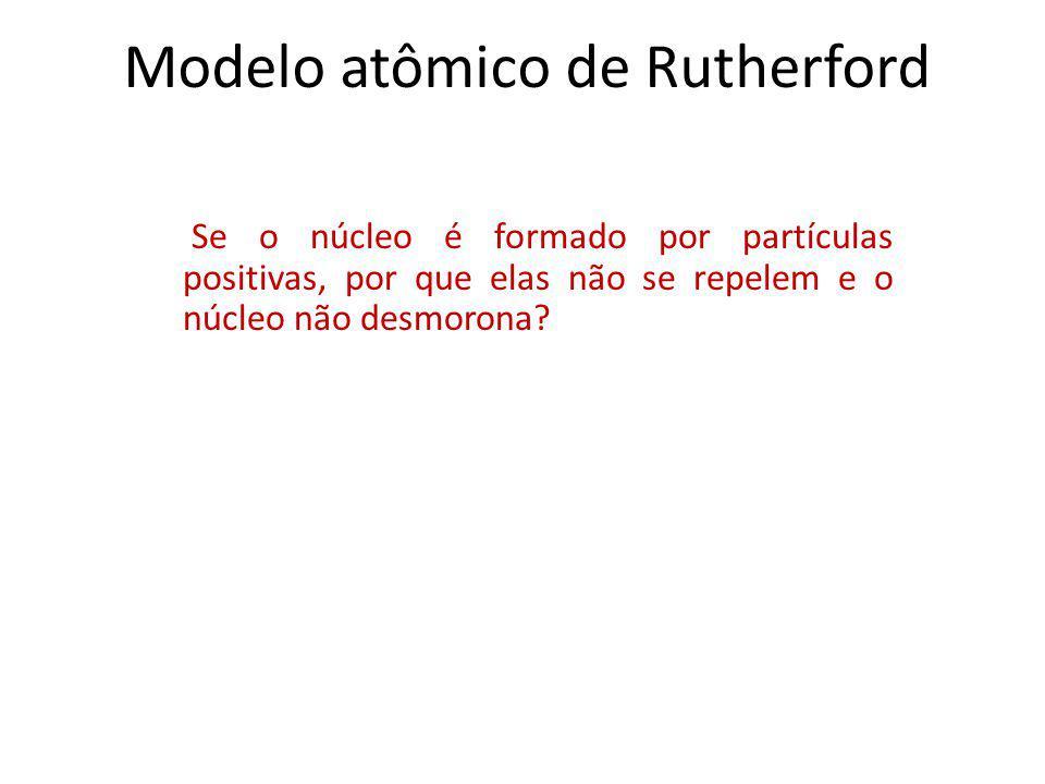 Modelo atômico de Rutherford Se o núcleo é formado por partículas positivas, por que elas não se repelem e o núcleo não desmorona?