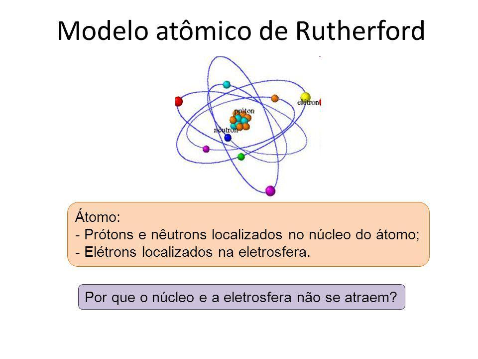 Modelo atômico de Rutherford Átomo: - Prótons e nêutrons localizados no núcleo do átomo; - Elétrons localizados na eletrosfera. Por que o núcleo e a e