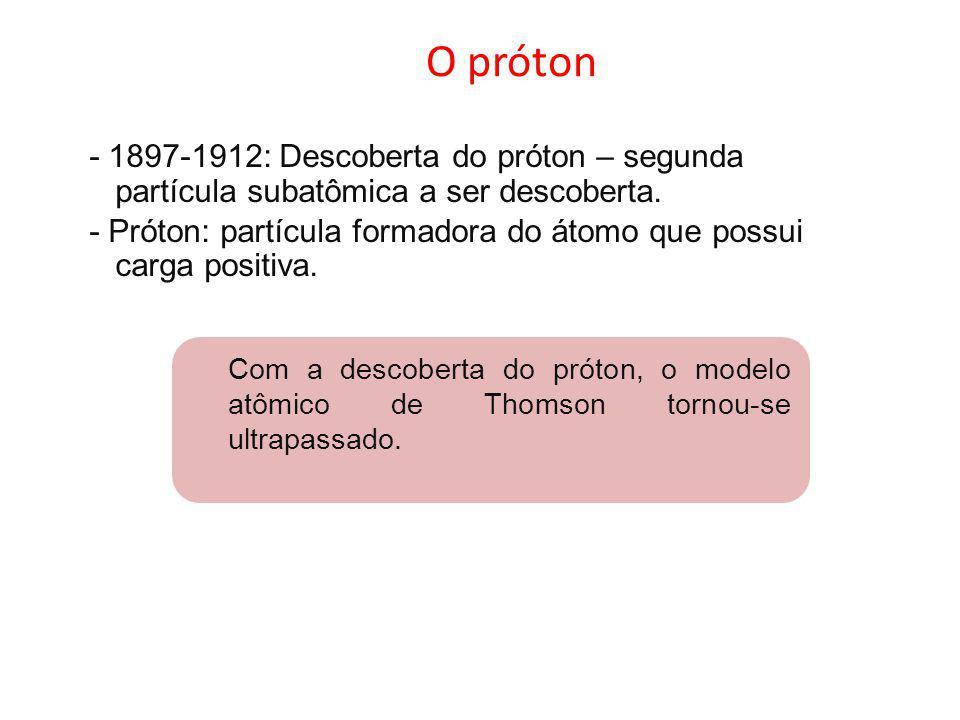 O próton - 1897-1912: Descoberta do próton – segunda partícula subatômica a ser descoberta. - Próton: partícula formadora do átomo que possui carga po