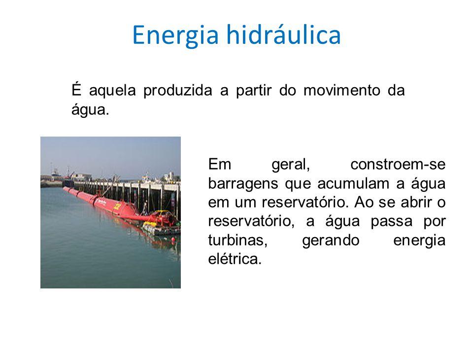 Energia hidráulica É aquela produzida a partir do movimento da água. Em geral, constroem-se barragens que acumulam a água em um reservatório. Ao se ab