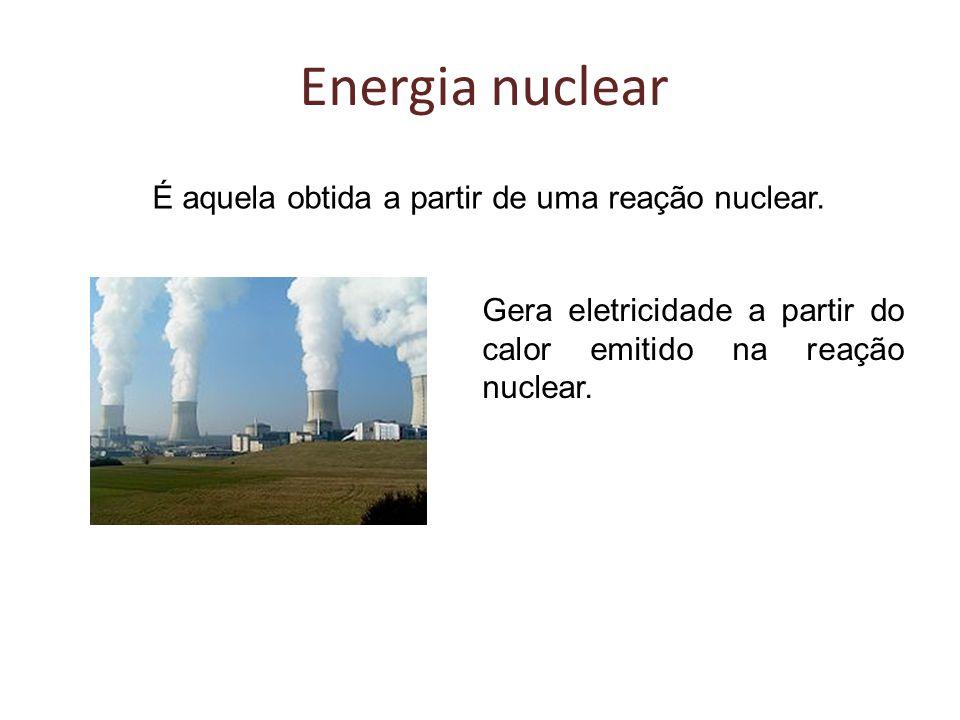 Energia nuclear É aquela obtida a partir de uma reação nuclear. Gera eletricidade a partir do calor emitido na reação nuclear.