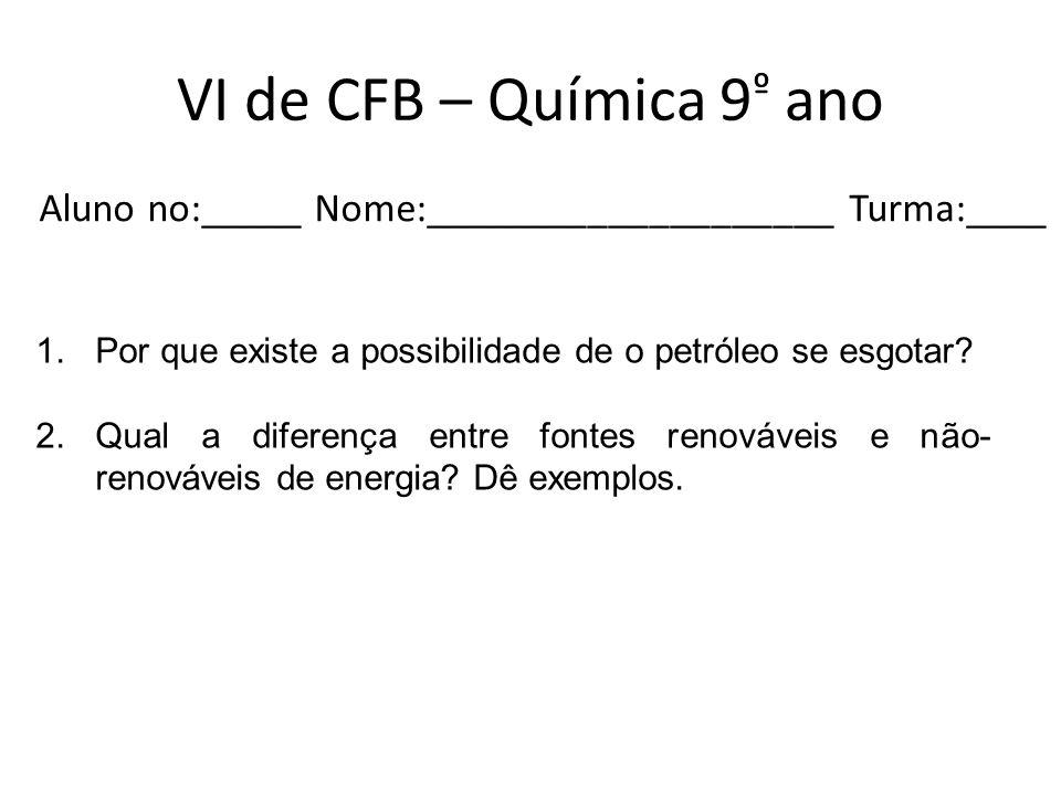 VI de CFB – Química 9 º ano Aluno no:_____ Nome:____________________ Turma:____ 1.Por que existe a possibilidade de o petróleo se esgotar? 2.Qual a di