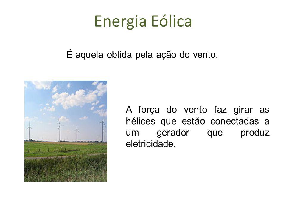 Energia Eólica É aquela obtida pela ação do vento. A força do vento faz girar as hélices que estão conectadas a um gerador que produz eletricidade.