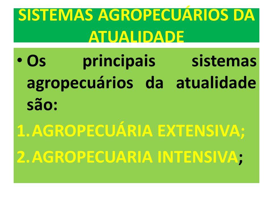 Os principais sistemas agropecuários da atualidade são: 1.AGROPECUÁRIA EXTENSIVA; 2.AGROPECUARIA INTENSIVA;