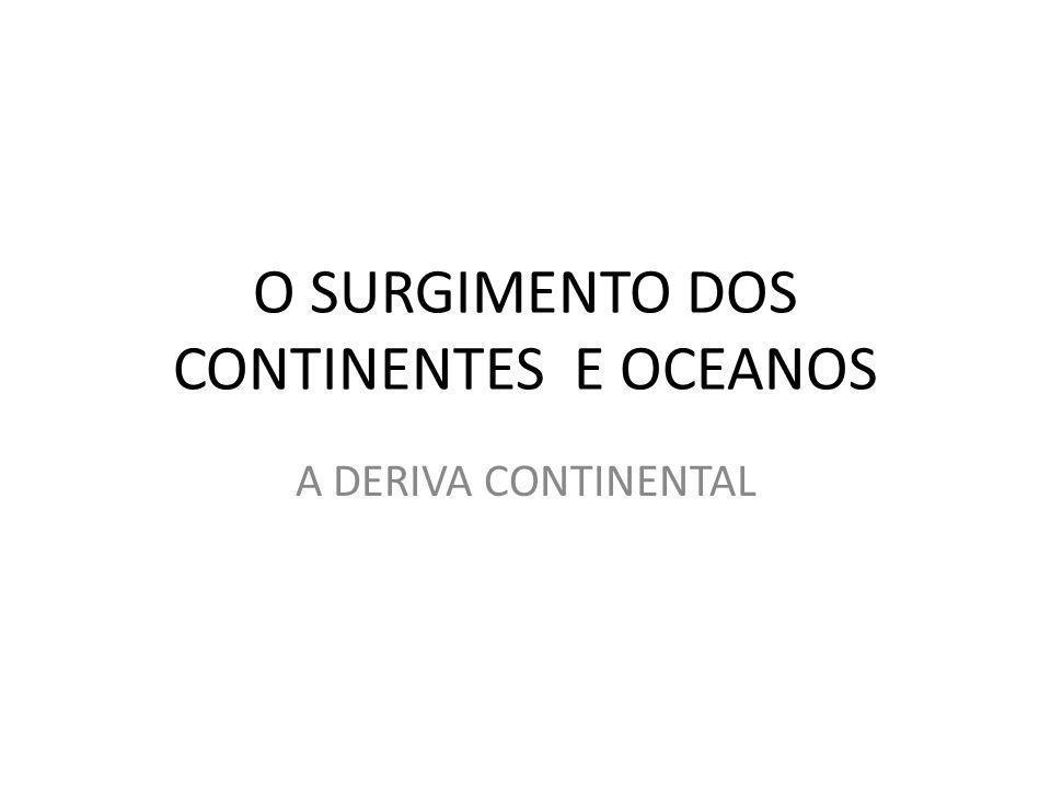 O SURGIMENTO DOS CONTINENTES E OCEANOS A DERIVA CONTINENTAL