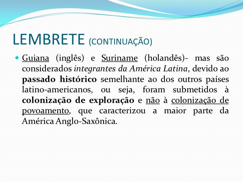 LEMBRETE (CONTINUAÇÃO) Guiana (inglês) e Suriname (holandês)- mas são considerados integrantes da América Latina, devido ao passado histórico semelhante ao dos outros países latino-americanos, ou seja, foram submetidos à colonização de exploração e não à colonização de povoamento, que caracterizou a maior parte da América Anglo-Saxônica.