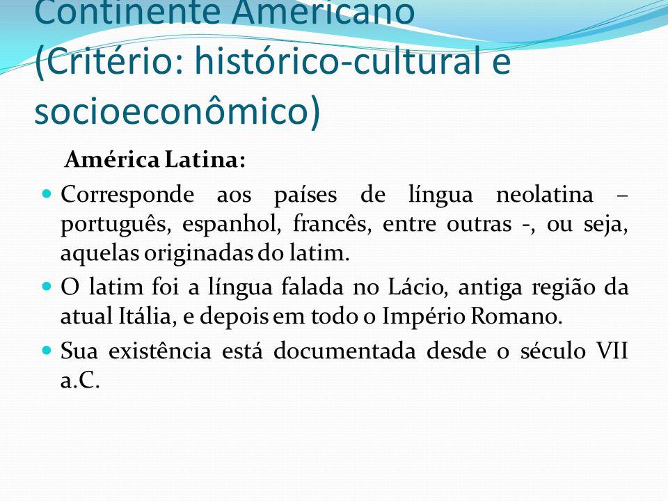 Continente Americano (Critério: histórico-cultural e socioeconômico) América Latina: Corresponde aos países de língua neolatina – português, espanhol, francês, entre outras -, ou seja, aquelas originadas do latim.