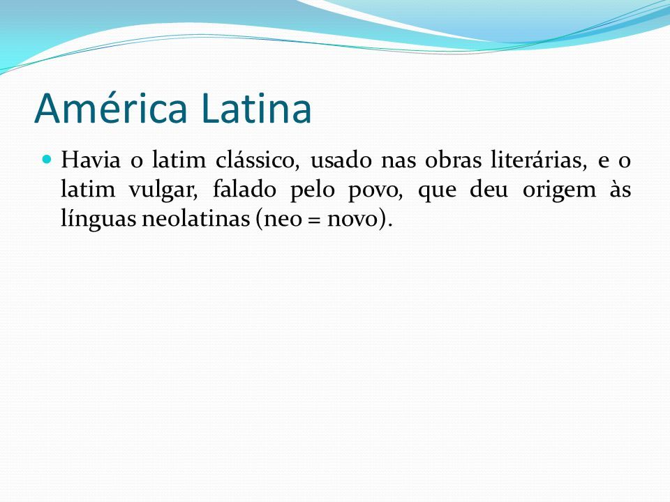 América Latina Havia o latim clássico, usado nas obras literárias, e o latim vulgar, falado pelo povo, que deu origem às línguas neolatinas (neo = novo).