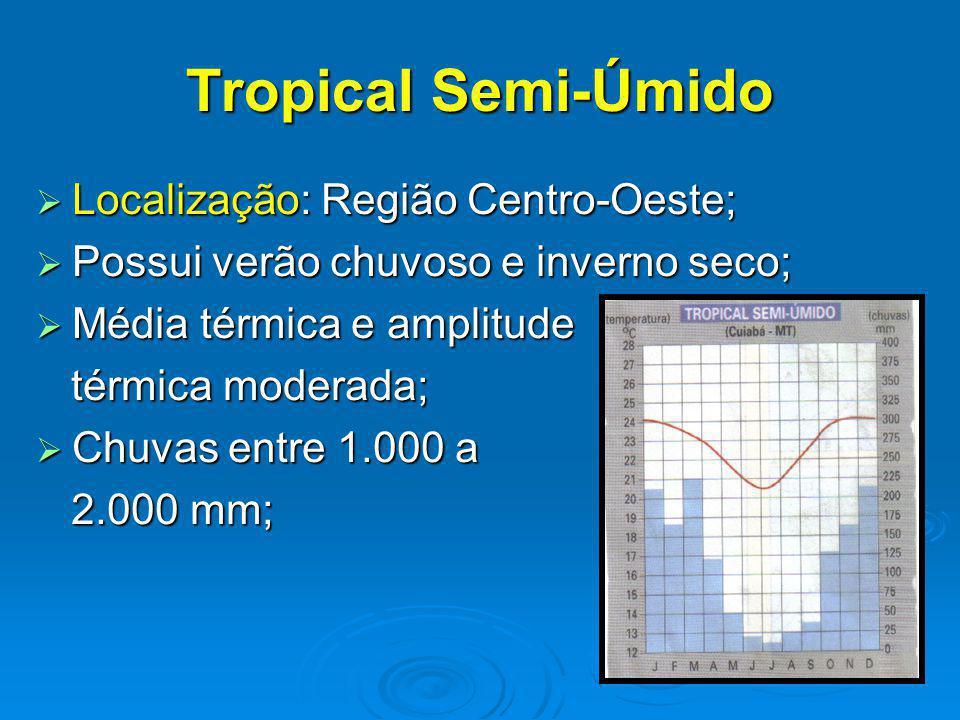 Tropical Semi-Úmido Localização: Região Centro-Oeste; Localização: Região Centro-Oeste; Possui verão chuvoso e inverno seco; Possui verão chuvoso e inverno seco; Média térmica e amplitude Média térmica e amplitude térmica moderada; térmica moderada; Chuvas entre 1.000 a Chuvas entre 1.000 a 2.000 mm; 2.000 mm;