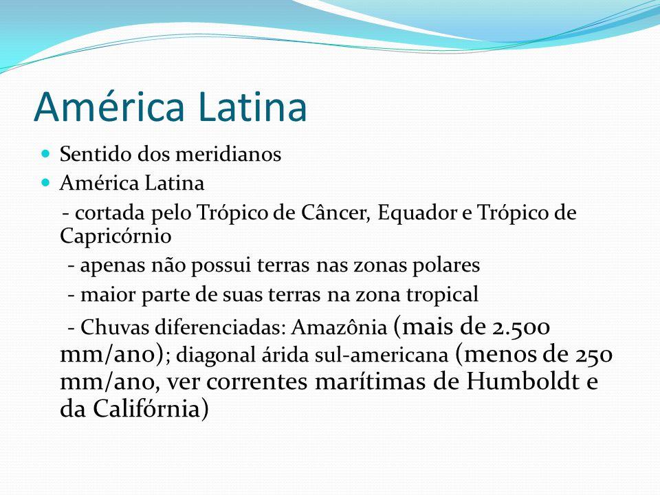 América Latina Sentido dos meridianos América Latina - cortada pelo Trópico de Câncer, Equador e Trópico de Capricórnio - apenas não possui terras nas zonas polares - maior parte de suas terras na zona tropical - Chuvas diferenciadas: Amazônia (mais de 2.500 mm/ano) ; diagonal árida sul-americana (menos de 250 mm/ano, ver correntes marítimas de Humboldt e da Califórnia)