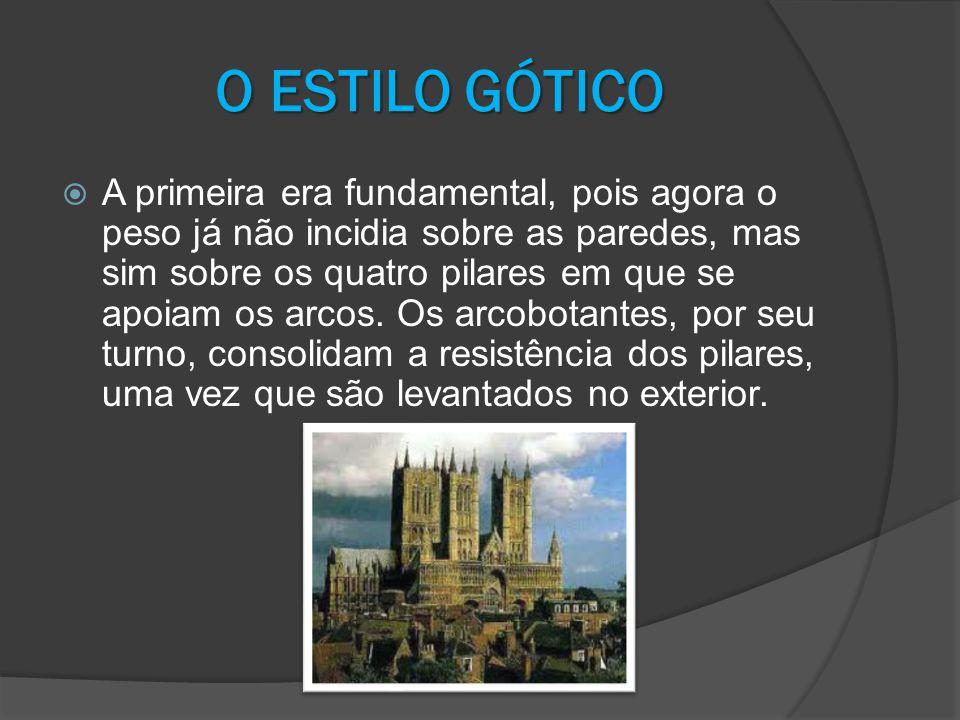 O ESTILO GÓTICO A primeira era fundamental, pois agora o peso já não incidia sobre as paredes, mas sim sobre os quatro pilares em que se apoiam os arc