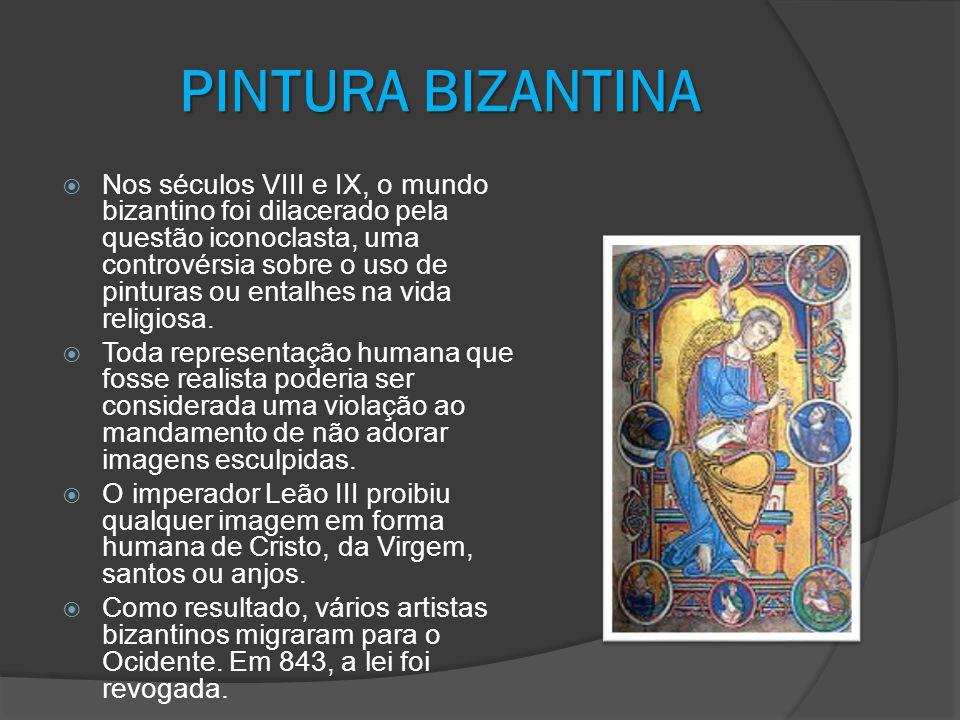 PINTURA BIZANTINA Nos séculos VIII e IX, o mundo bizantino foi dilacerado pela questão iconoclasta, uma controvérsia sobre o uso de pinturas ou entalh