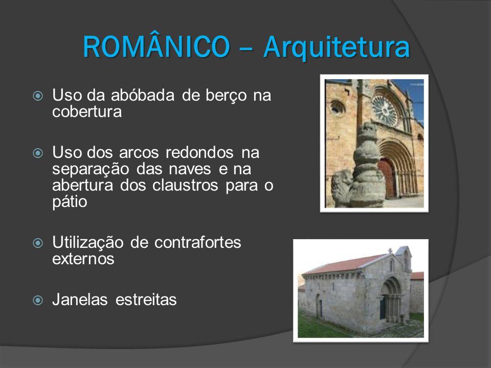 ROMÂNICO – Arquitetura Uso da abóbada de berço na cobertura Uso dos arcos redondos na separação das naves e na abertura dos claustros para o pátio Uti