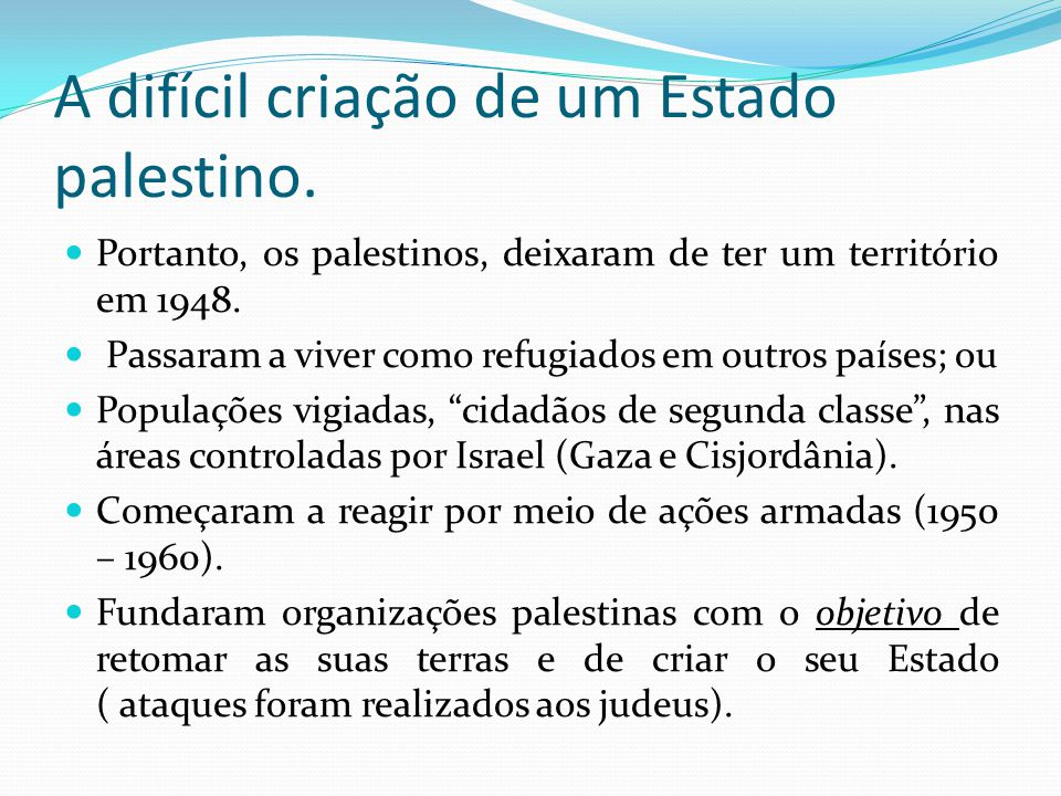 A difícil criação de um Estado palestino. Portanto, os palestinos, deixaram de ter um território em 1948. Passaram a viver como refugiados em outros p
