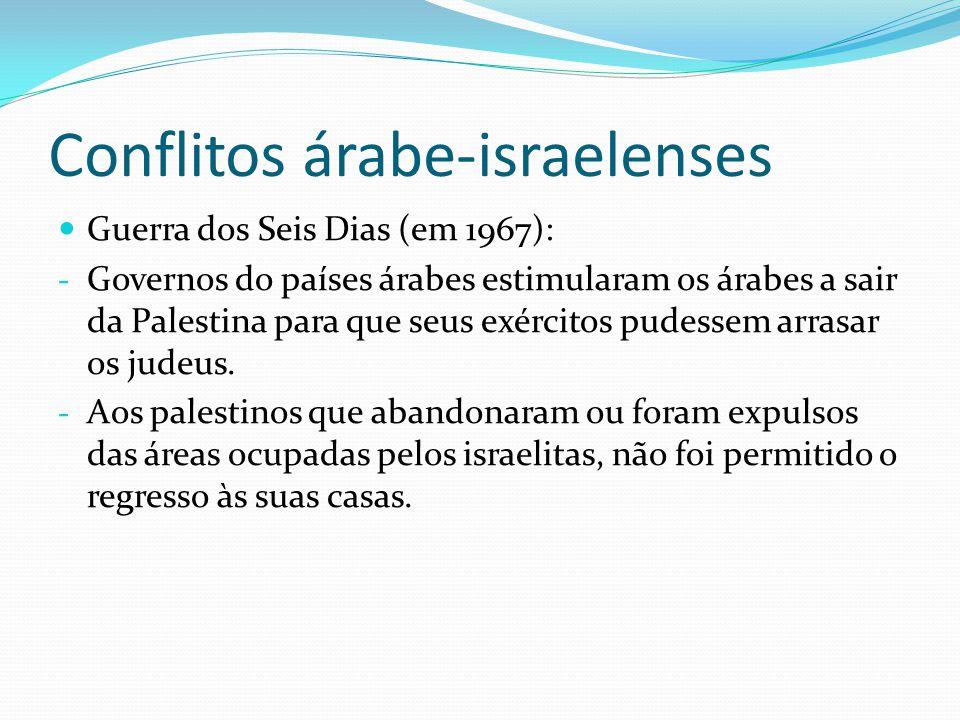 Conflitos árabe-israelenses Guerra dos Seis Dias (em 1967): - Governos do países árabes estimularam os árabes a sair da Palestina para que seus exérci