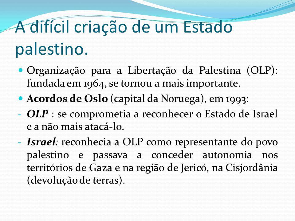 A difícil criação de um Estado palestino. Organização para a Libertação da Palestina (OLP): fundada em 1964, se tornou a mais importante. Acordos de O