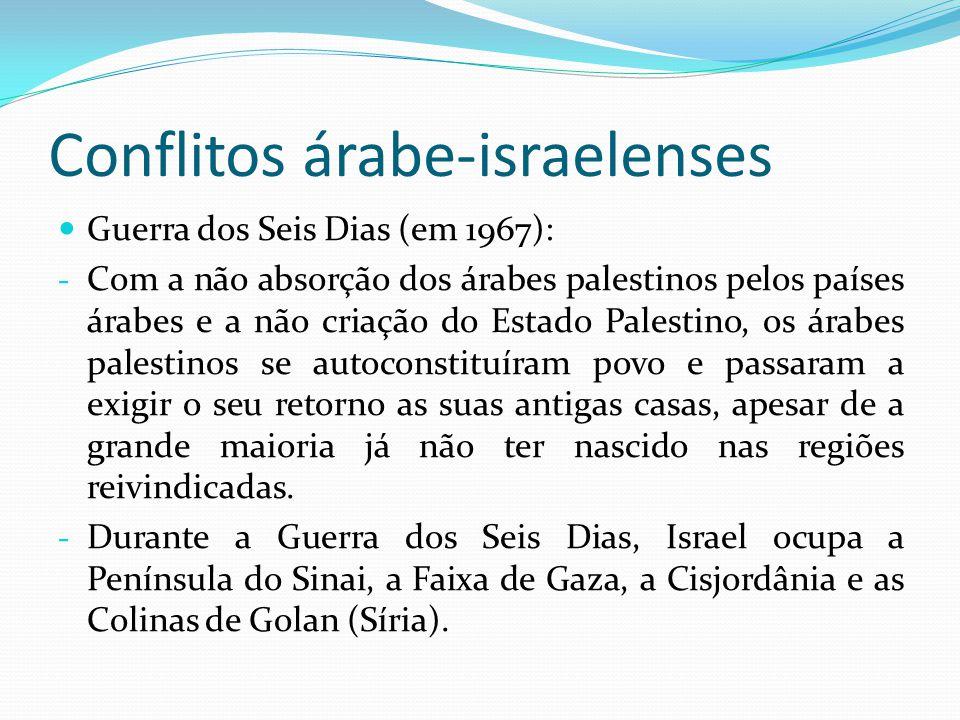 Conflitos árabe-israelenses Guerra dos Seis Dias (em 1967): - Com a não absorção dos árabes palestinos pelos países árabes e a não criação do Estado P