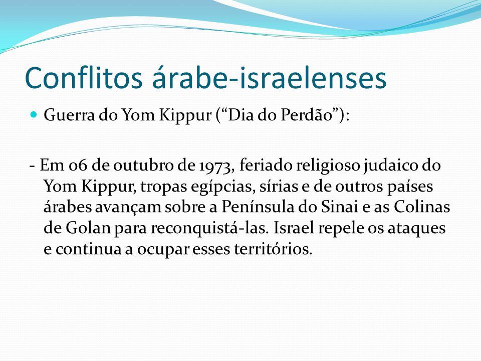 Conflitos árabe-israelenses Guerra do Yom Kippur (Dia do Perdão): - Em 06 de outubro de 1973, feriado religioso judaico do Yom Kippur, tropas egípcias