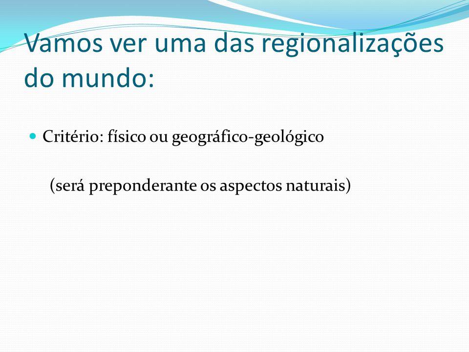 Vamos ver uma das regionalizações do mundo: Critério: físico ou geográfico-geológico (será preponderante os aspectos naturais)