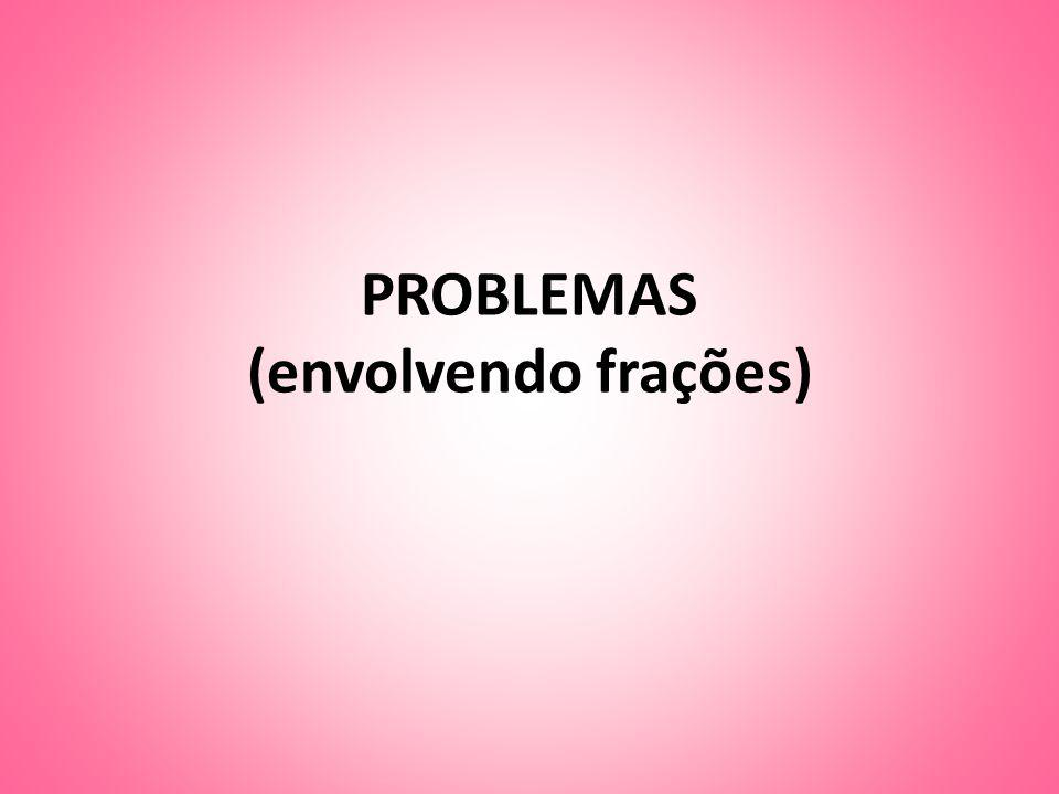 PROBLEMAS (envolvendo frações)