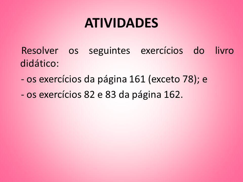 ATIVIDADES Resolver os seguintes exercícios do livro didático: - os exercícios da página 161 (exceto 78); e - os exercícios 82 e 83 da página 162.