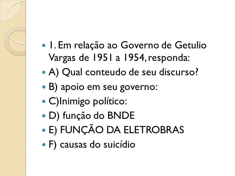 1. Em relação ao Governo de Getulio Vargas de 1951 a 1954, responda: A) Qual conteudo de seu discurso? B) apoio em seu governo: C)Inimigo político: D)