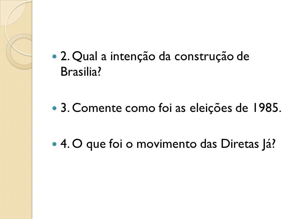 2. Qual a intenção da construção de Brasilia? 3. Comente como foi as eleições de 1985. 4. O que foi o movimento das Diretas Já?