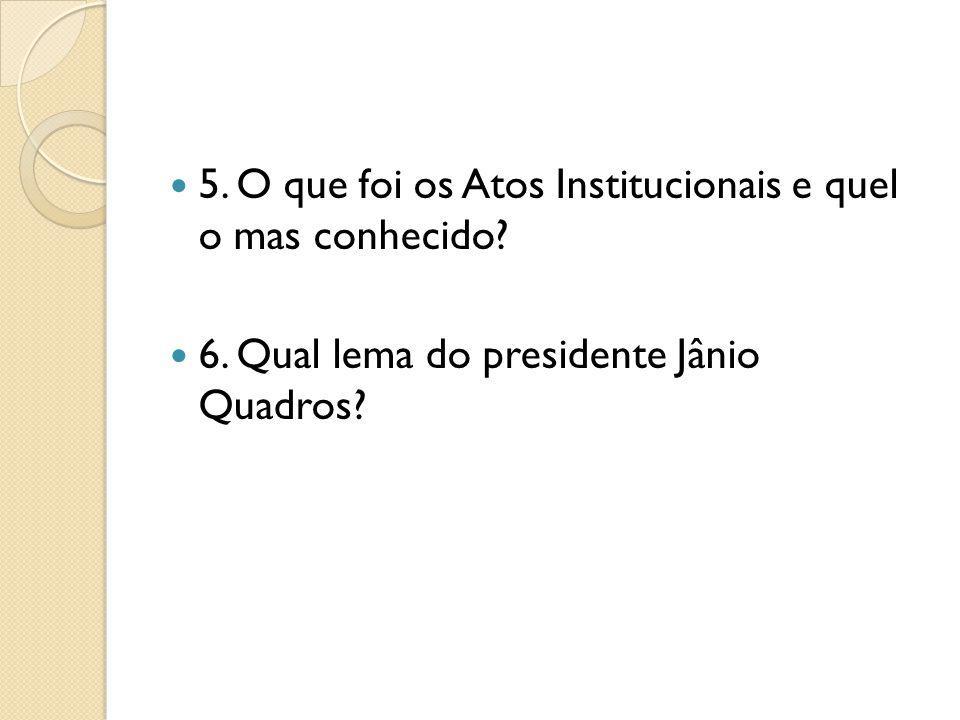 5. O que foi os Atos Institucionais e quel o mas conhecido? 6. Qual lema do presidente Jânio Quadros?