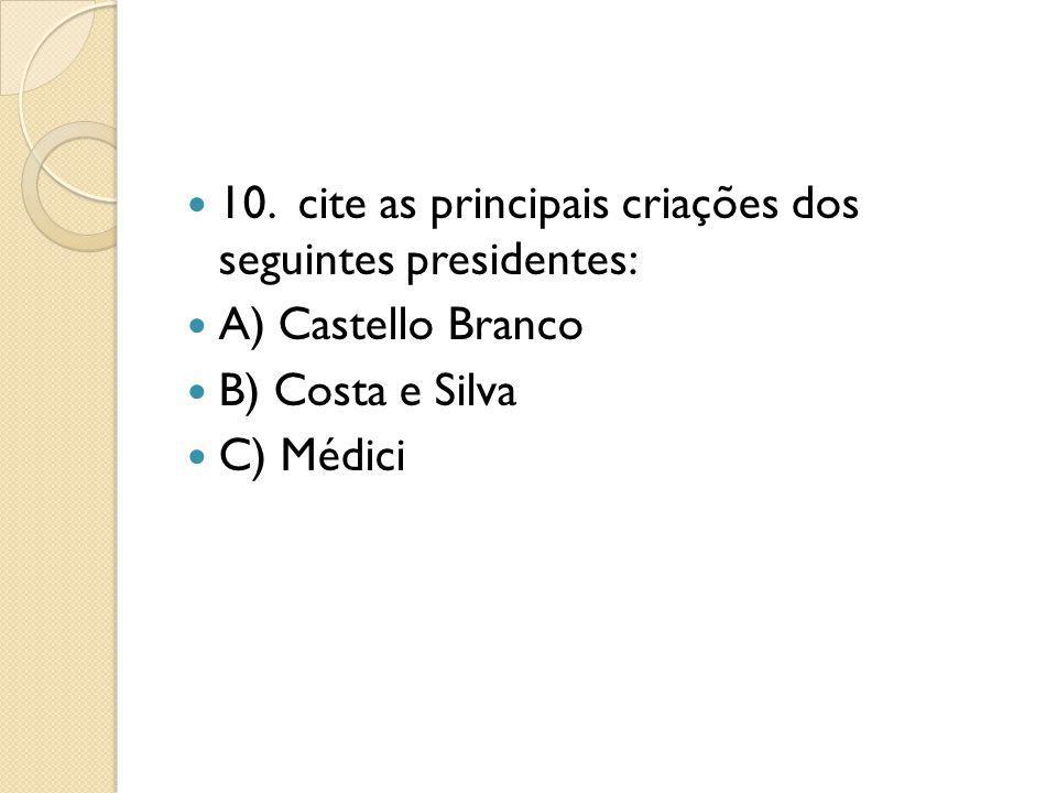 10. cite as principais criações dos seguintes presidentes: A) Castello Branco B) Costa e Silva C) Médici