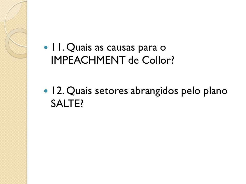 11. Quais as causas para o IMPEACHMENT de Collor? 12. Quais setores abrangidos pelo plano SALTE?