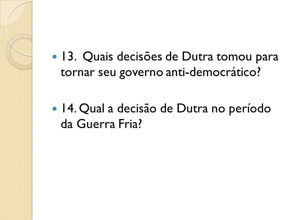 13. Quais decisões de Dutra tomou para tornar seu governo anti-democrático? 14. Qual a decisão de Dutra no período da Guerra Fria?