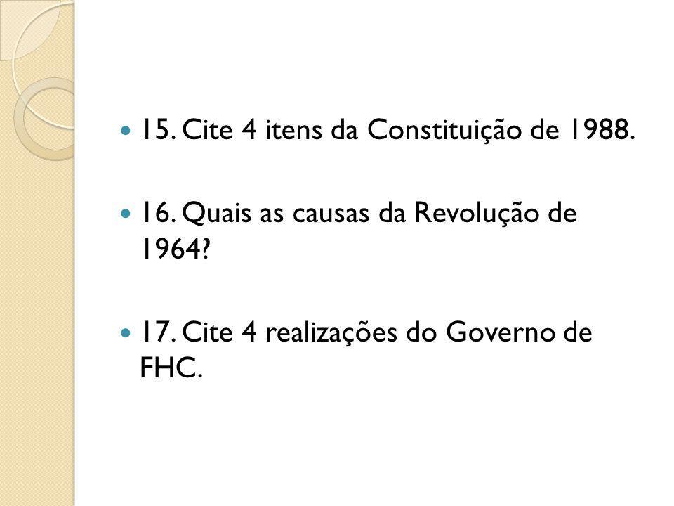 15. Cite 4 itens da Constituição de 1988. 16. Quais as causas da Revolução de 1964? 17. Cite 4 realizações do Governo de FHC.