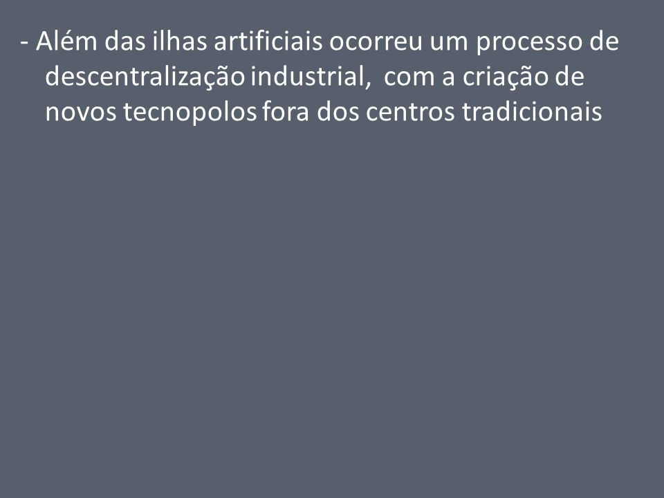 - Além das ilhas artificiais ocorreu um processo de descentralização industrial, com a criação de novos tecnopolos fora dos centros tradicionais