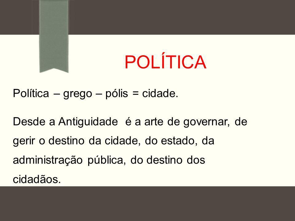 POLÍTICA Política – grego – pólis = cidade. Desde a Antiguidade é a arte de governar, de gerir o destino da cidade, do estado, da administração públic
