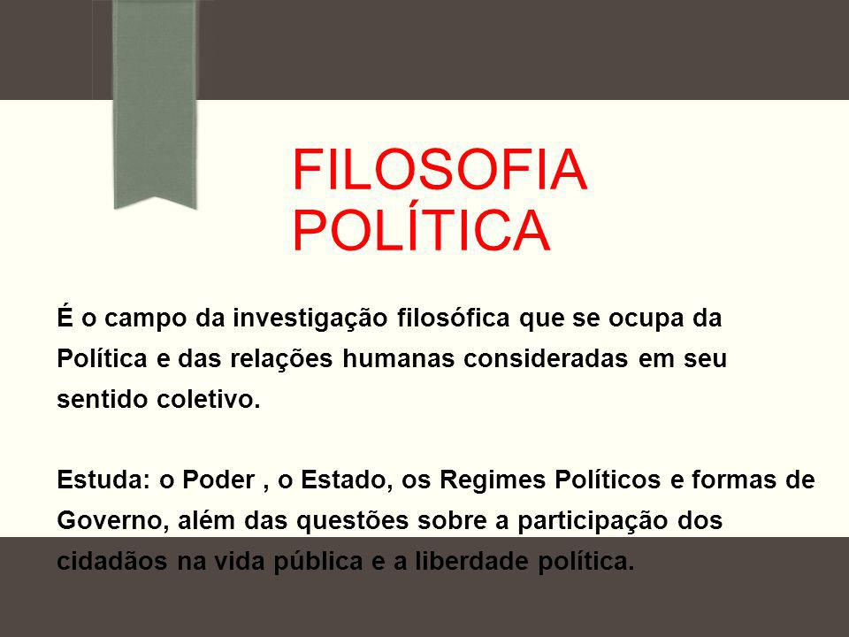 FILOSOFIA POLÍTICA É o campo da investigação filosófica que se ocupa da Política e das relações humanas consideradas em seu sentido coletivo. Estuda: