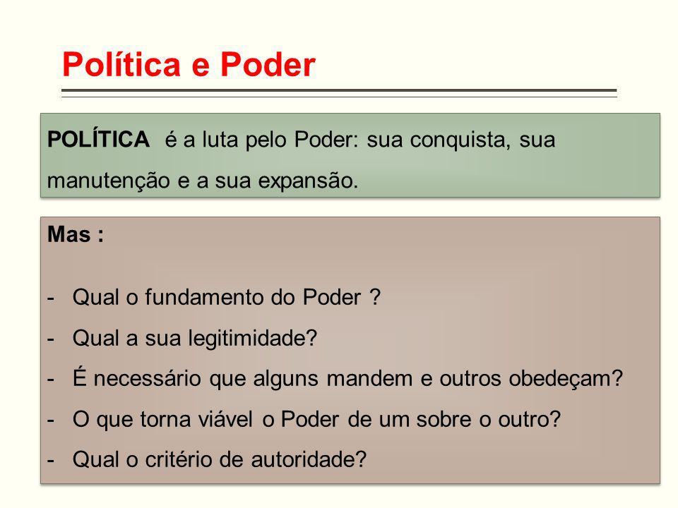 Política e Poder POLÍTICA é a luta pelo Poder: sua conquista, sua manutenção e a sua expansão. Mas : -Qual o fundamento do Poder ? -Qual a sua legitim