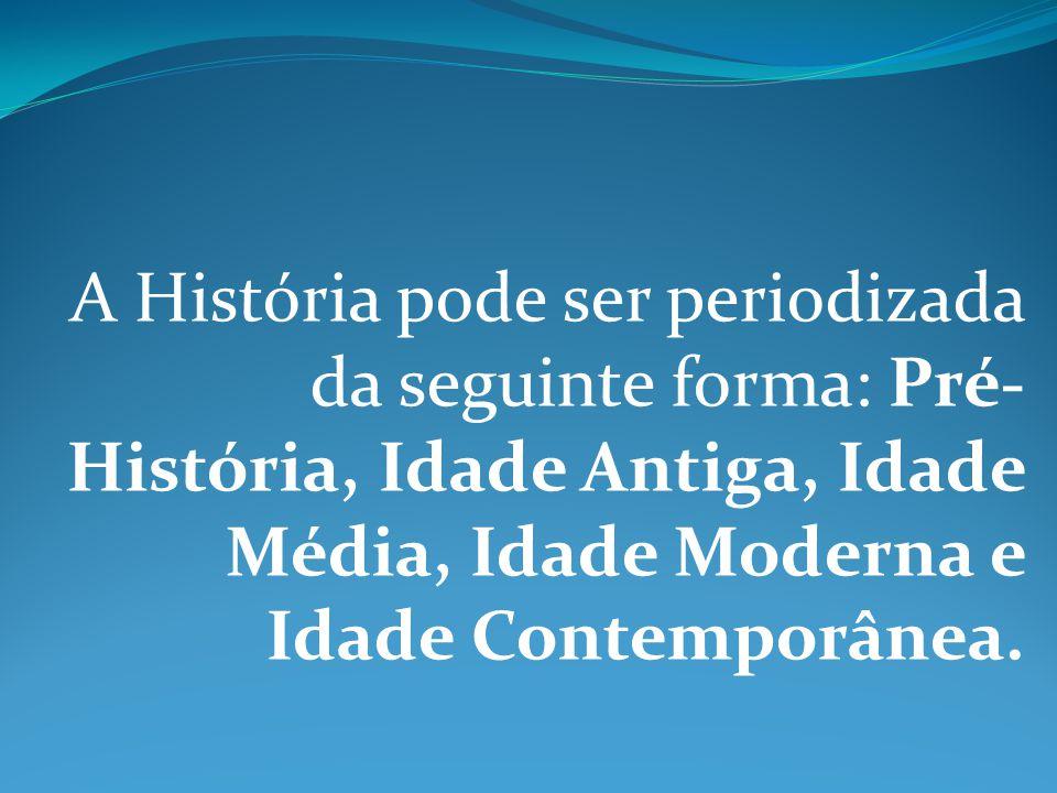 A História pode ser periodizada da seguinte forma: Pré- História, Idade Antiga, Idade Média, Idade Moderna e Idade Contemporânea.