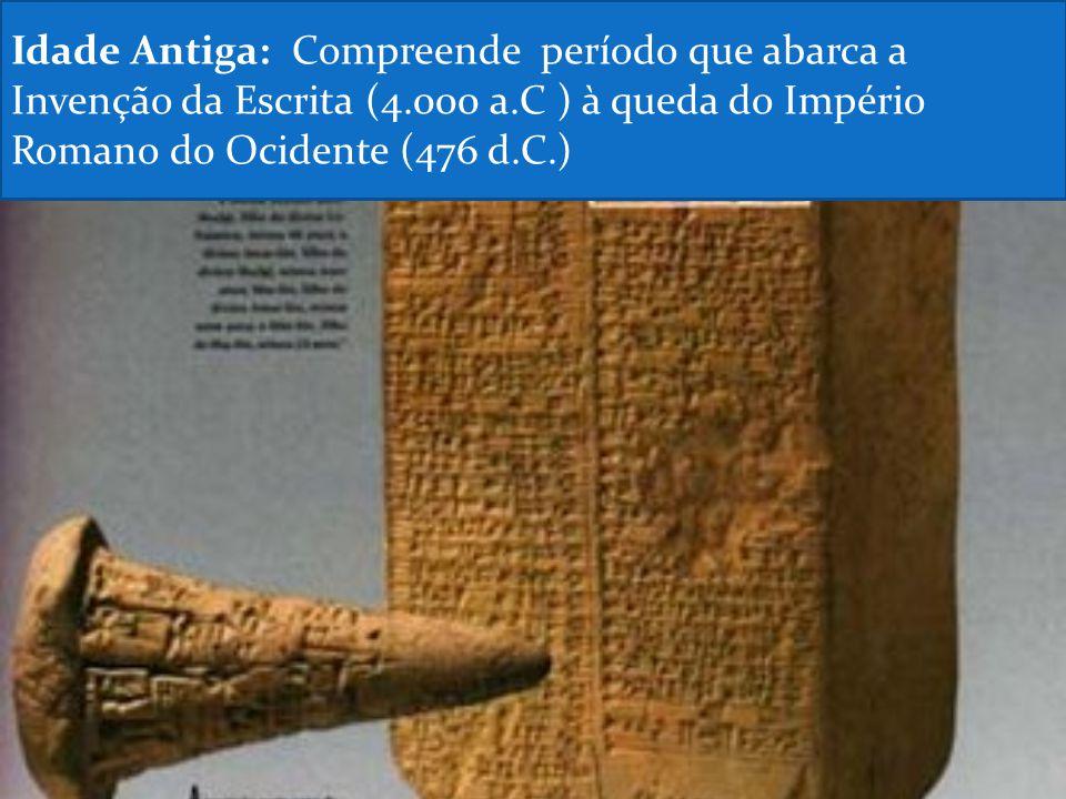 Idade Antiga: Compreende período que abarca a Invenção da Escrita (4.000 a.C ) à queda do Império Romano do Ocidente (476 d.C.)