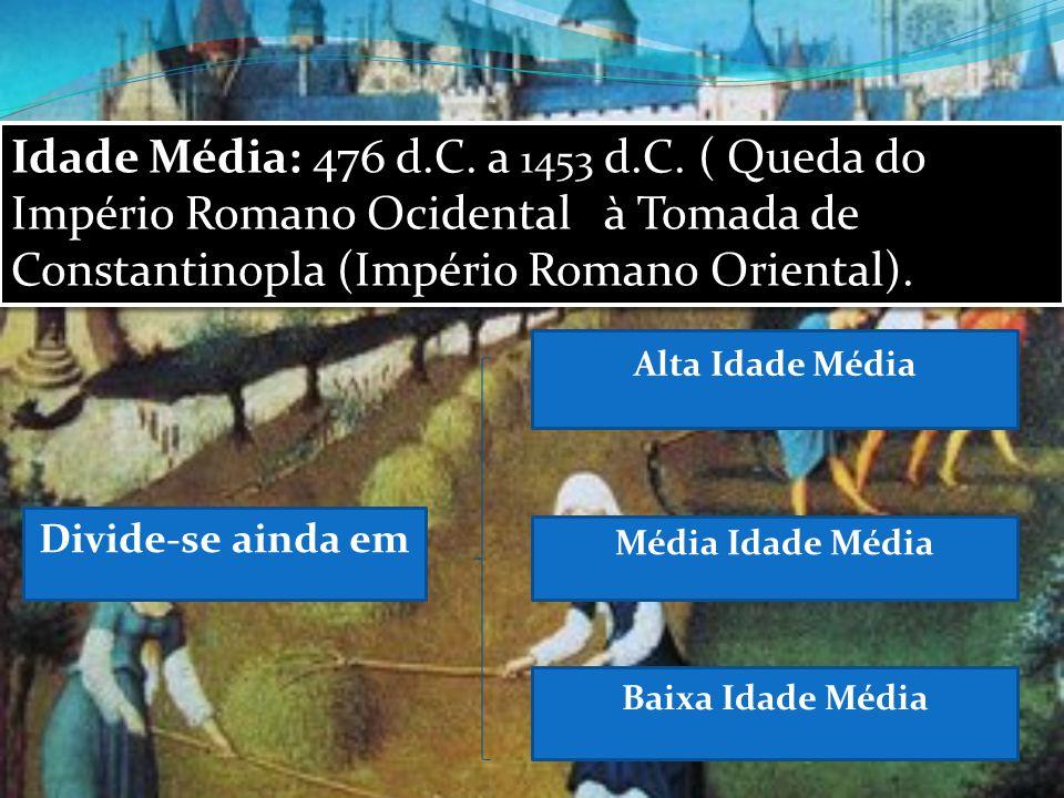 Idade Média: 476 d.C. a 1453 d.C. ( Queda do Império Romano Ocidental à Tomada de Constantinopla (Império Romano Oriental). Divide-se ainda em Alta Id