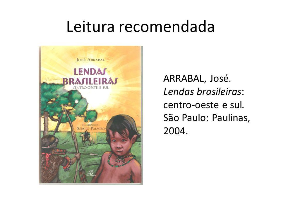 Leitura recomendada ARRABAL, José.Lendas brasileiras: centro-oeste e sul.