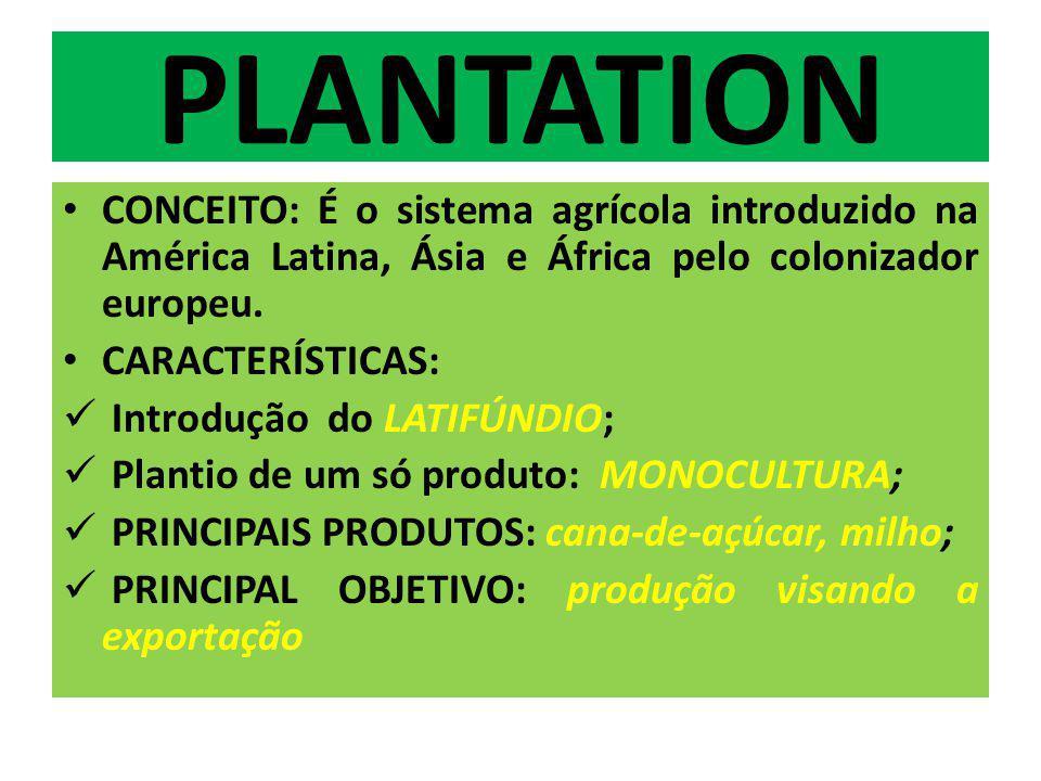 PLANTATION CONCEITO: É o sistema agrícola introduzido na América Latina, Ásia e África pelo colonizador europeu. CARACTERÍSTICAS: Introdução do LATIFÚ