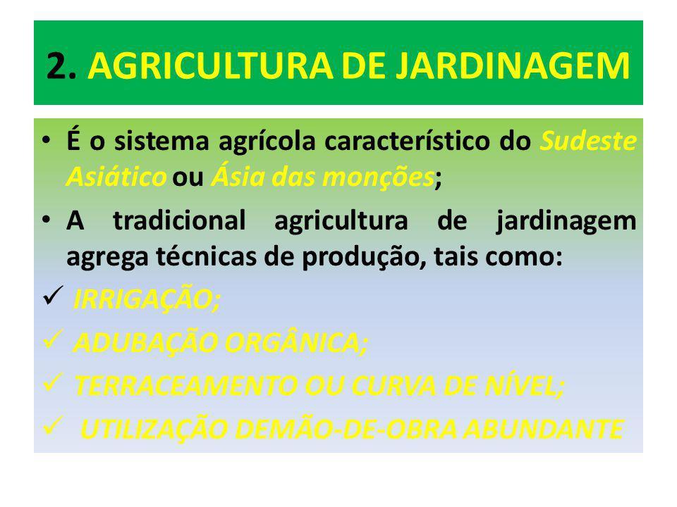 2. AGRICULTURA DE JARDINAGEM É o sistema agrícola característico do Sudeste Asiático ou Ásia das monções; A tradicional agricultura de jardinagem agre